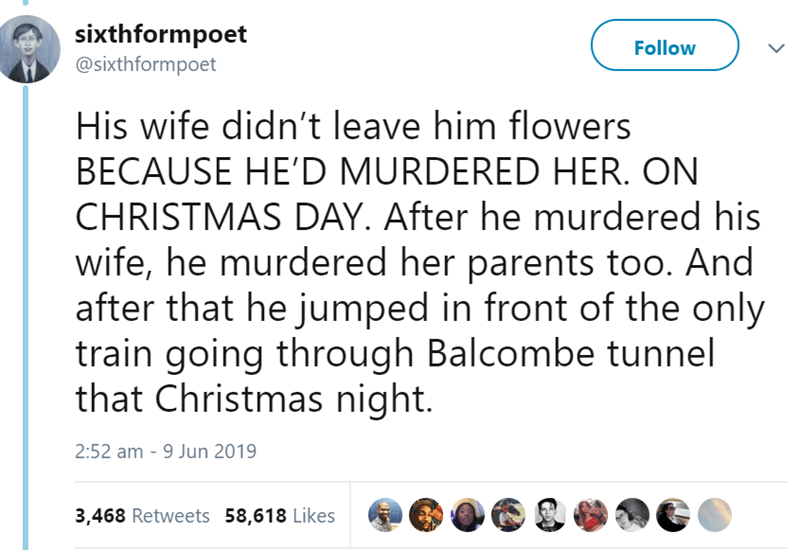 Text - sixthformpoet @sixthformpoet Follow His wife didn't leave him flowers BECAUSE HE'D MURDERED HER. ON CHRISTMAS DAY. After he murdered his wife, he murdered her parents too. And after that he jumped in front of the only train going through Balcombe tunnel that Christmas night. 2:52 am 9 Jun 2019 3,468 Retweets 58,618 Likes