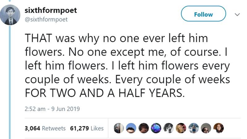 Text - sixthformpoet @sixthformpoet Follow THAT was why no one ever left him flowers. No one except me, of course. I left him flowers. I left him flowers every couple of weeks. Every couple of weeks FOR TWO AND A HALF YEARS. 2:52 am 9 Jun 2019 3,064 Retweets 61,279 Likes