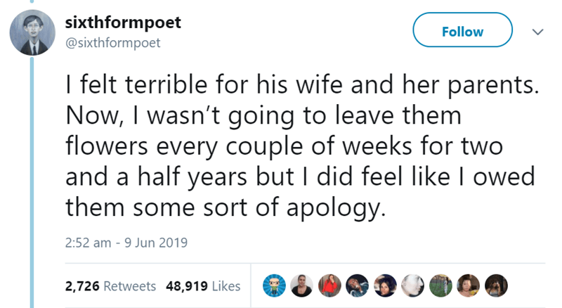 Text - sixthformpoet @sixthformpoet Follow I felt terrible for his wife and her parents. Now, I wasn't going to leave them flowers every couple of weeks for two and a half years but I did feel like l owed them some sort of apology. 2:52 am - 9 Jun 2019 2,726 Retweets 48,919 Likes