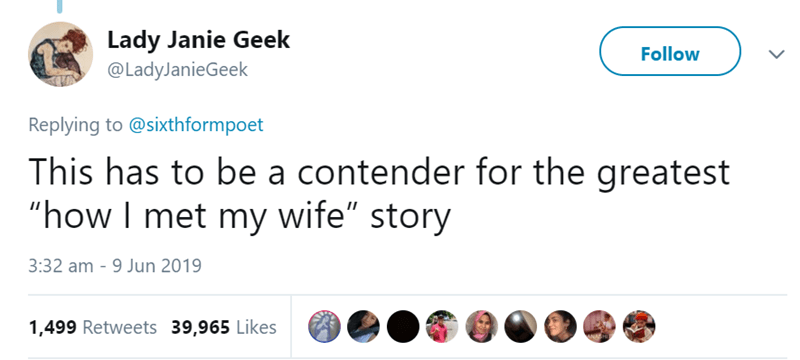 """Text - Lady Janie Geek @LadyJanieGeek Follow Replying to @sixthformpoet This has to be a contender for the greatest """"how I met my wife"""" story 3:32 am 9 Jun 2019 1,499 Retweets 39,965 Likes"""