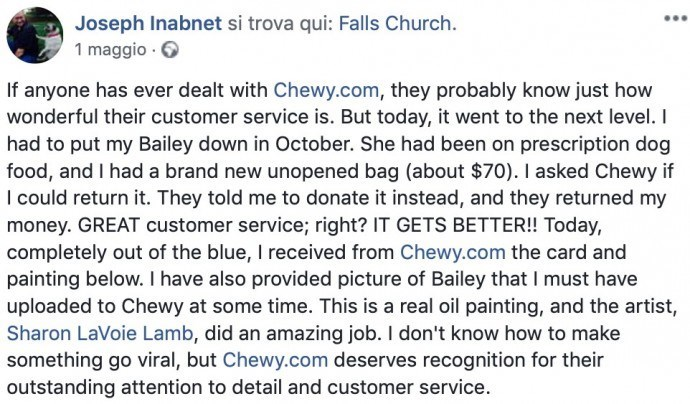 Text - Joseph Inabnet si trova qui: Falls Church. 1 maggio If anyone has ever dealt with Chewy.com, they probably know just how wonderful their customer service is. But today, it went to the next level. I had to put my Bailey down in October. She had been on prescription dog food, and I had a brand new unopened bag (about $70). I asked Chewy if I could return it. They told me to donate it instead, and they returned my money.