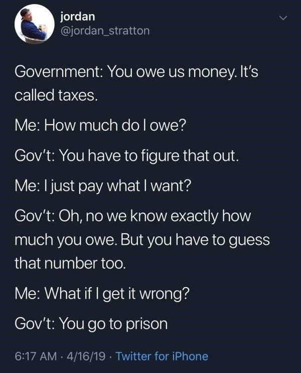 funny pics - Text - jordan @jordan_stratton Government: You owe us money. It's called taxes. Me: How much do l owe? Gov't: You have to figure that out. Me: I just pay what I want? Gov't: Oh, no we know exactly how much you owe. But you have to guess that number too. Me: What if I get it wrong? Gov't: You go to prison 6:17 AM 4/16/19 Twitter for iPhone