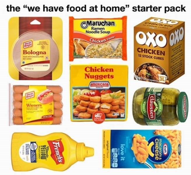 "funny pics - Product - the ""we have food at home"" starter pack OMaruchan Ramen Noodle Soup CHICKKEN hicken Havor Oscar Mayer Bologna CHICKEN MACEWITHOHON K ACO 12 STOCK CUBES Chicken Nuggets AMERICAN Oscar Mayer cLASSIC Wieners Kraft OER D macaroni& CHEESE claussen HOLE know love it original avor French's tlassic YELLOW MUSTARD SAE"