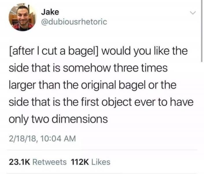 funny pics - Text - Jake @dubiousrhetoric [after I cut a bagel] would you like the side that is somehow three times larger than the original bagel or the side that is the first object ever to have only two dimensions 2/18/18, 10:04 AM 23.1K Retweets 112K Likes