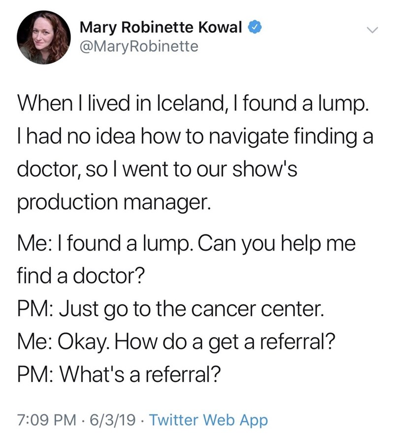 Text - Mary Robinette Kowal @MaryRobinette When I lived in Iceland, I found a lump. I had no idea how to navigate finding а doctor, so I went to our show's production manager. Me: I found a lump. Can you help me find a doctor? PM: Just go to the cancer center. Me: Okay. How do a get a referral? PM: What's a referral? 7:09 PM 6/3/19 Twitter Web App