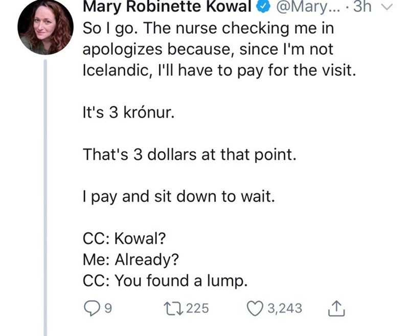 Text - Mary Robinette Kowal So I go. The nurse checking me in apologizes because, since I'm not Icelandic, I'll have to pay for the visit. @Mary... 3h It's 3 krónur. That's 3 dollars at that point. pay and sit down to wait. CC: Kowal? Me: Already? CC: You found a lump. 3,243 t1225