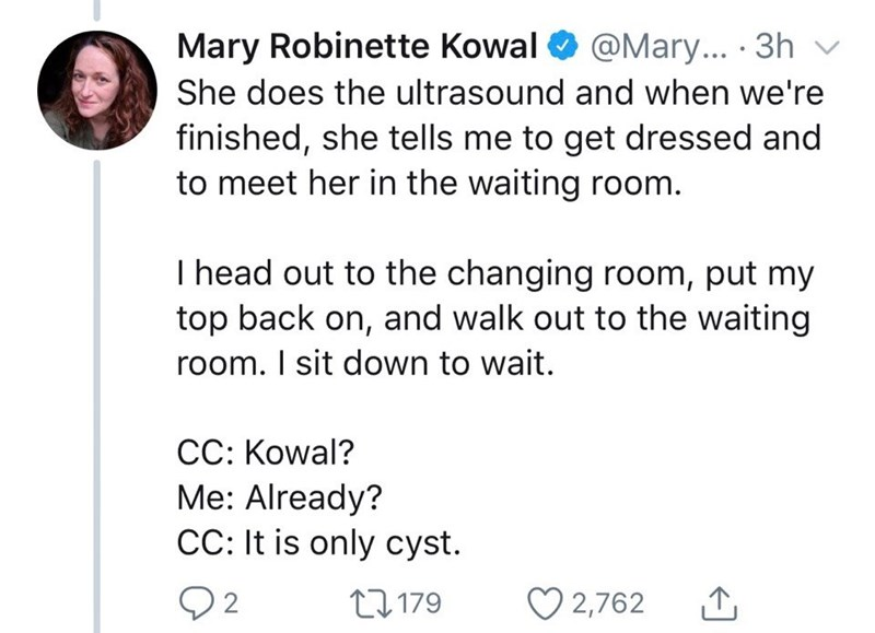 Text - Mary Robinette Kowal @Mary... 3h She does the ultrasound and when we're finished, she tells me to get dressed and to meet her in the waiting room. I head out to the changing room, put my top back on, and walk out to the waiting room. I sit down to wait. CC: Kowal? Me: Already? CC: It is only cyst 11.179 2,762