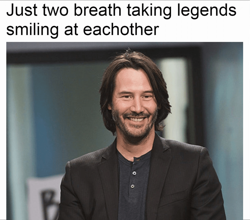 "'Breathtaking' Keanu Reeves meme ""Just two breathtaking legends smiling at each other"""