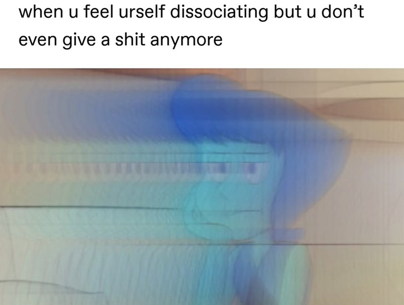 sad spicy memes - Text - when u feel urself dissociating but u don't even give a shit anymore