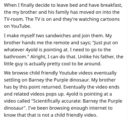 "Scientifically Accurate Barney - Text - When I finally decide to leave bed and have breakfast, the my brother and his family has moved on into the TV-room. The TV is on and they're watching cartoons on YouTube. I make myself two sandwiches and join them. My brother hands me the remote and says; ""Just put on whatever 4yold is pointing at. I need to go to the bathroom."" Alright, I can do that. Unlike his father, the little guy is actually pretty cool to be around. We browse child friendly Youtube"