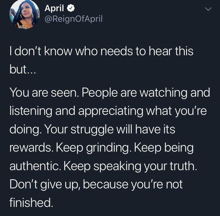 Text - April @ReignOfApril I don't know who needs to hear this but.. You are seen. People are watching and listening and appreciating what you're doing. Your struggle will have its rewards. Keep grinding. Keep being authentic. Keep speaking your truth. Don't give up, because you're not finished.