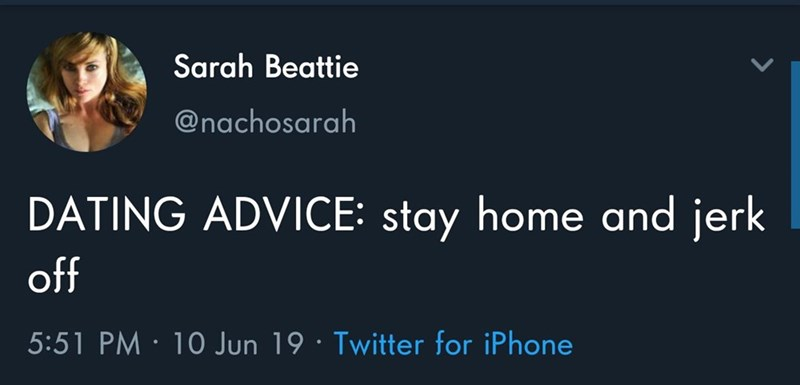 Text - Sarah Beattie @nachosarah DATING ADVICE: stay home and jerk off 5:51 PM 10 Jun 19 Twitter for iPhone