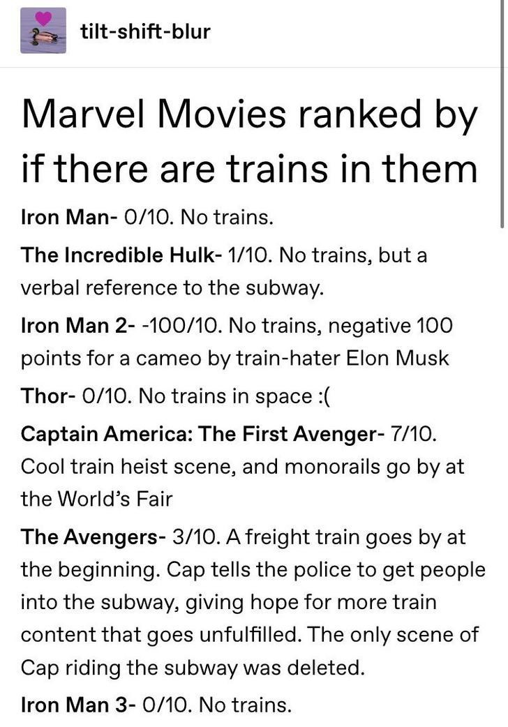 rank by trains - Text - tilt-shift-blur Marvel Movies ranked by if there are trains in them Iron Man- 0/10. No trains The Incredible Hulk- 1/10. No trains, but a verbal reference to the subway. Iron Man 2- -100/10. No trains, negative 100 points for a cameo by train-hater Elon Musk Thor- O/10. No trains in space :(