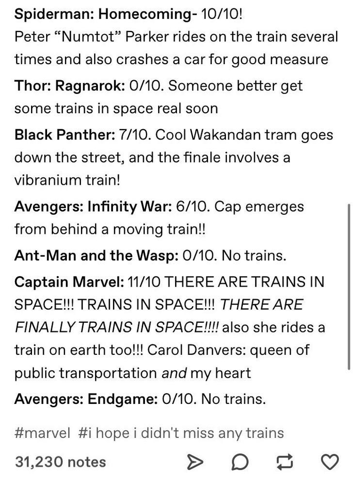 """rank by trains - Text - Spiderman: Homecoming- 10/10! Peter """"Numtot"""" Parker rides on the train several times and also crashes a car for good measure Thor: Ragnarok: 0/10. Someone better get some trains in space real soon Black Panther: 7/10. Cool Wakandan tram goes down the street, and the finale involves a vibranium train! Avengers: Infinity War: 6/10. Cap emerges from behind a moving train!! Ant-Man and the Wasp: 0/10. No trains. Captain Marvel: 11/10 THERE ARE TRAINS IN SPACE!!!"""
