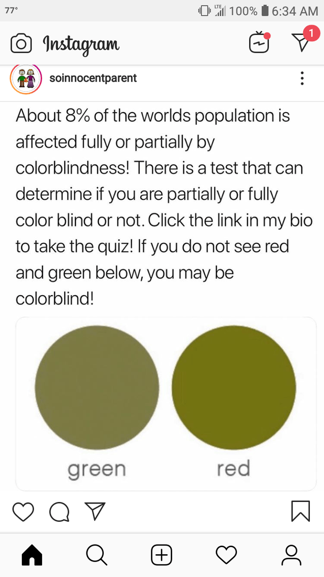Text - 100%6:34 AM 77 Instagram soinnocentparent About 8% of the worlds population is affected fully or partially by colorblindness! There is a test that can determine if you are partially or fully color blind or not. Click the link in my bio to take the quiz! If you do not see red and green below, you may be colorblind! red green +