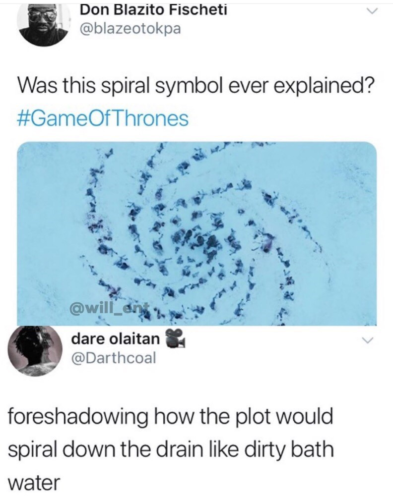 meme - Text - Don Blazito Fischeti @blazeotokpa Was this spiral symbol ever explained? #GameOf Thrones @will an dare olaitan @Darthcoal foreshadowing how the plot would spiral down the drain like dirty bath water