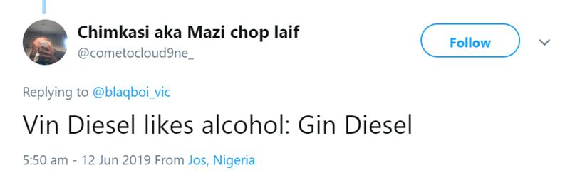 Text - Chimkasi aka Mazi chop laif Follow @cometocloud9ne_ Replying to @blaqboi_vic Vin Diesel likes alcohol: Gin Diesel 5:50 am -12 Jun 2019 From Jos, Nigeria