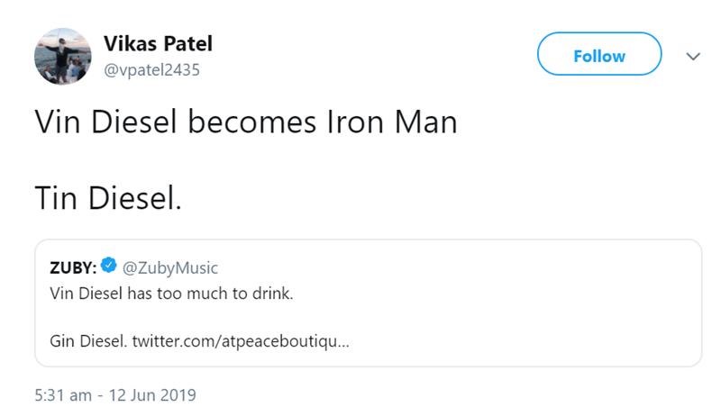 Text - Vikas Patel Follow @vpatel2435 Vin Diesel becomes Iron Man Tin Diesel. @ZubyMusic ZUBY: Vin Diesel has too much to drink Gin Diesel. twitter.com/atpeaceboutiqu... 5:31 am 12 Jun 2019