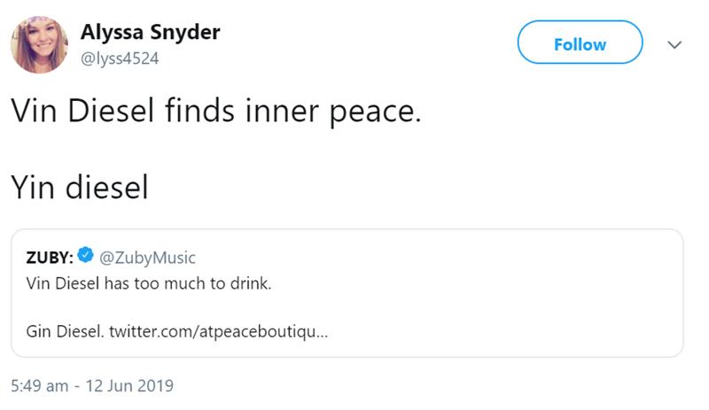 Text - Alyssa Snyder Follow @lyss4524 Vin Diesel finds inner peace. Yin diesel ZUBY: @ZubyMusic Vin Diesel has too much to drink Gin Diesel. twitter.com/atpeaceboutiqu... 5:49 am 12 Jun 2019