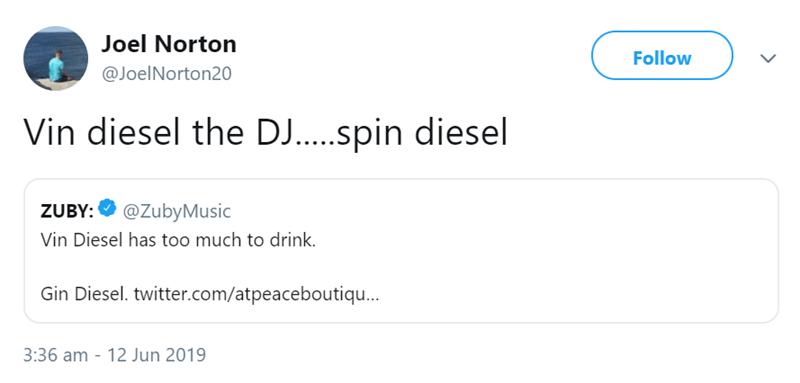 Text - Joel Norton Follow @JoelNorton20 Vin diesel the DJ...spin diesel @ZubyMusic ZUBY: Vin Diesel has too much to drink. Gin Diesel. twitter.com/atpeaceboutiqu... 3:36 am 12 Jun 2019