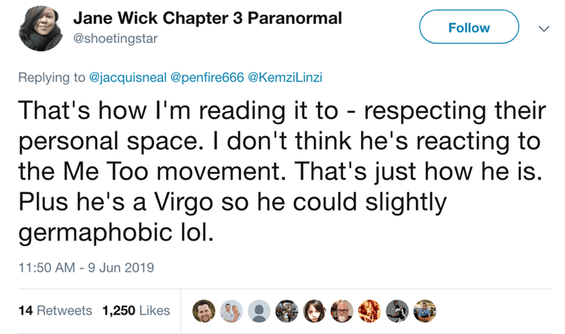 keanu hover hands - Text - Jane Wick Chapter 3 Paranormal Follow @shoetingstar Replying to @jacquisneal @penfire666 @Kemzi Linzi That's how I'm reading it to - respecting their personal space. I don't think he's reacting to the Me Too movement. That's just how he is. Plus he's a Virgo so he could slightly germaphobic lol 11:50 AM 9 Jun 2019 14 Retweets 1,250 Likes