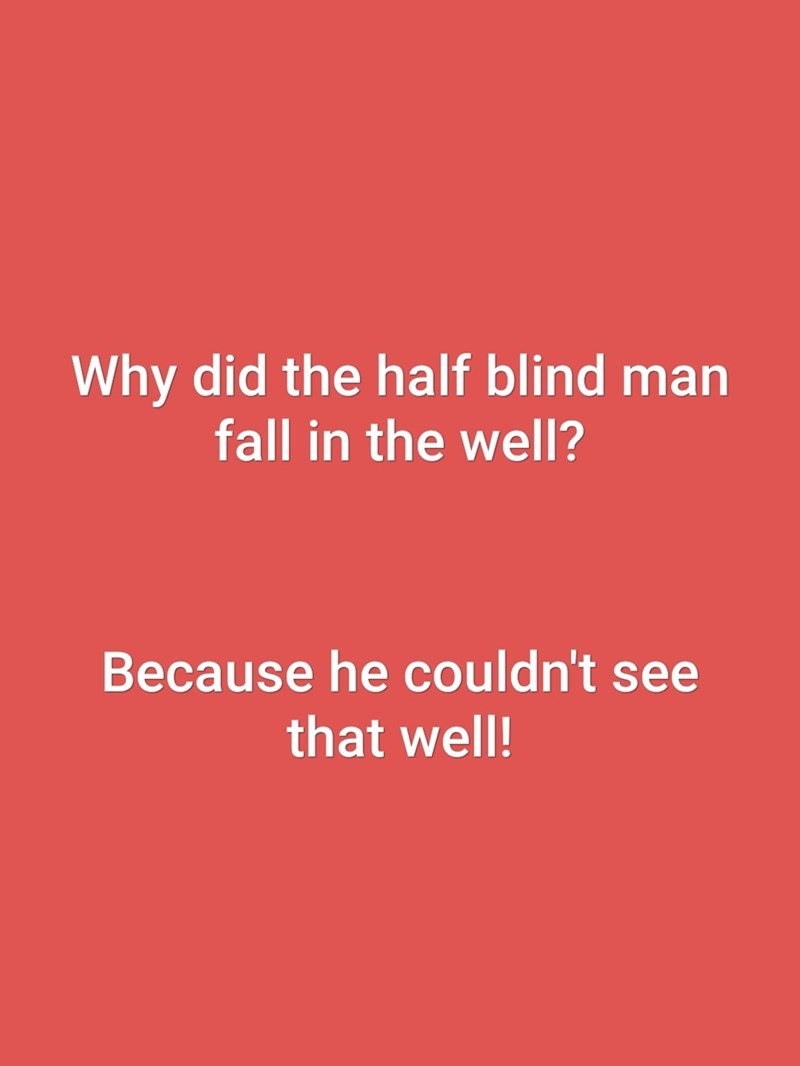 Text - Why did the half blind man fall in the well? Because he couldn't see that well!