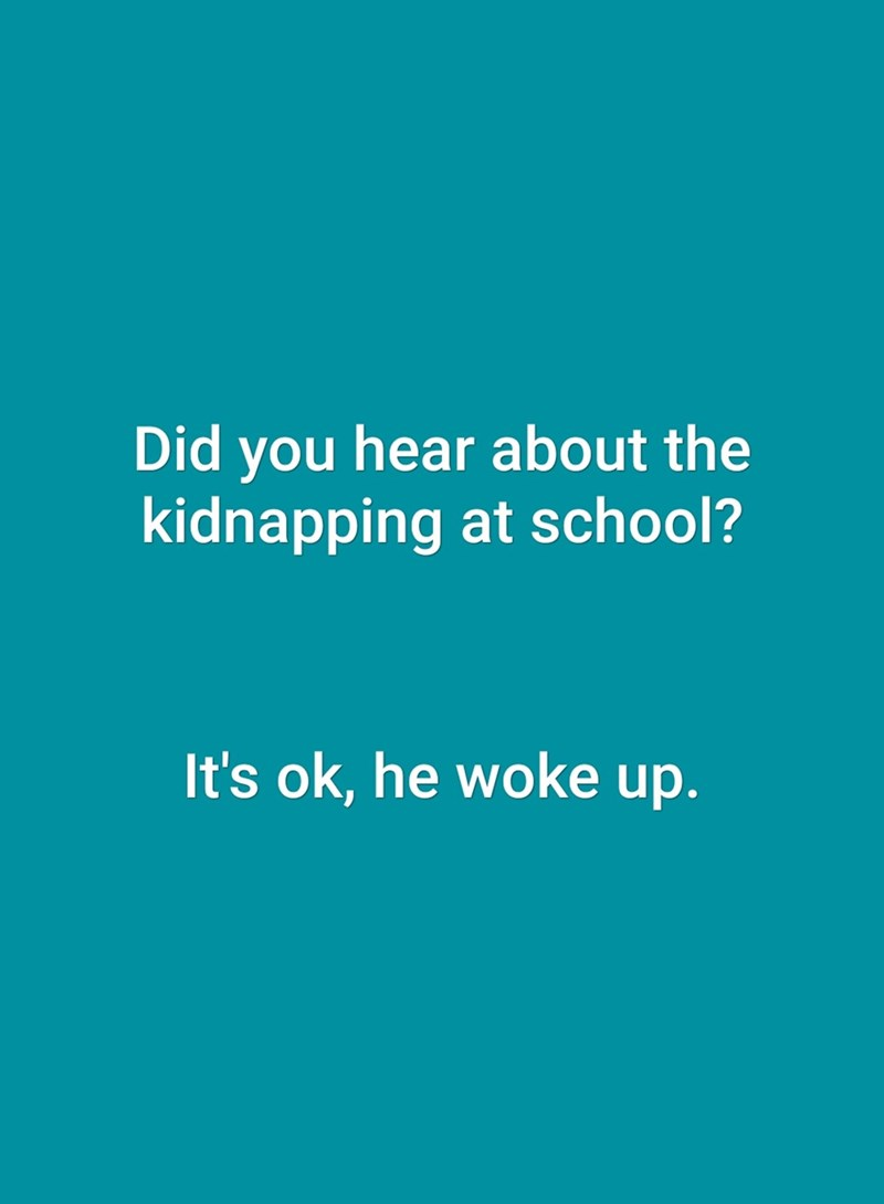 Text - Did you hear about the kidnapping at school? It's ok, he woke up.