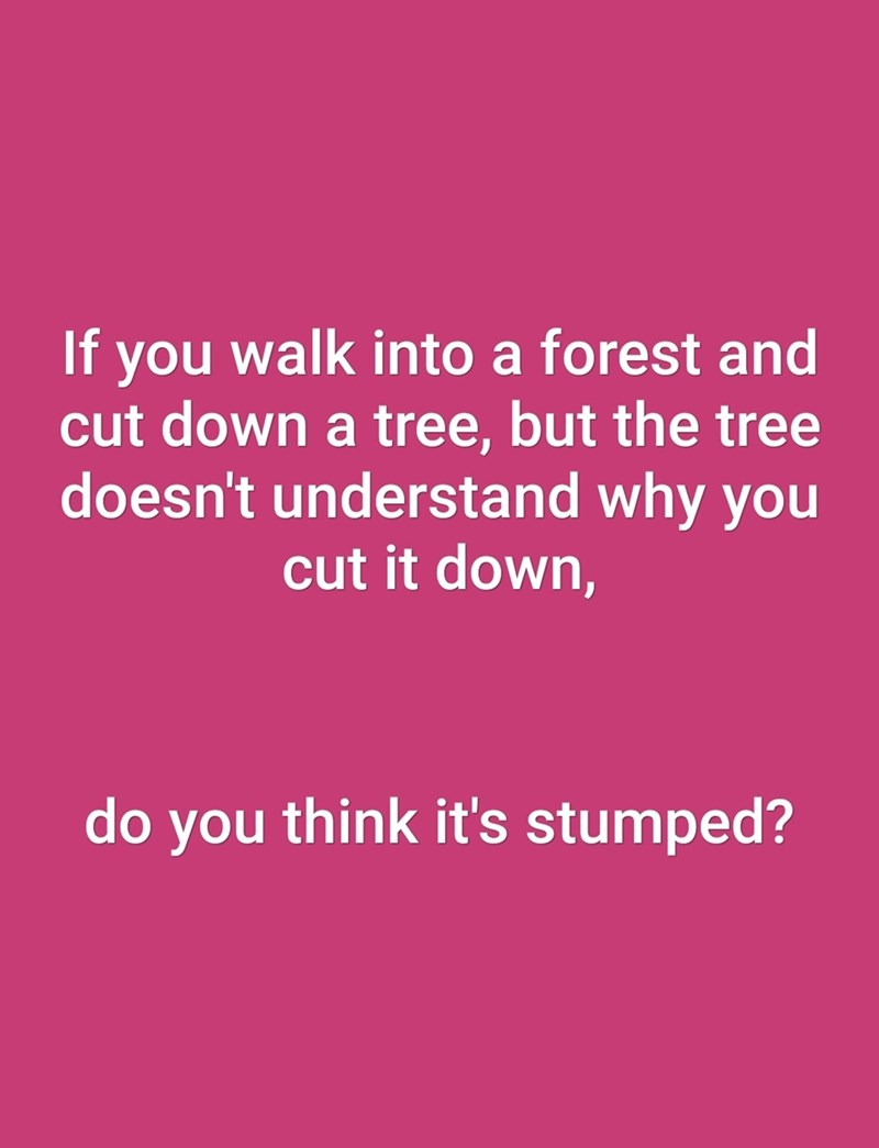dad joke - Text - If you walk into a forest and cut down a tree, but the tree doesn't understand why you cut it down, do you think it's stumped?