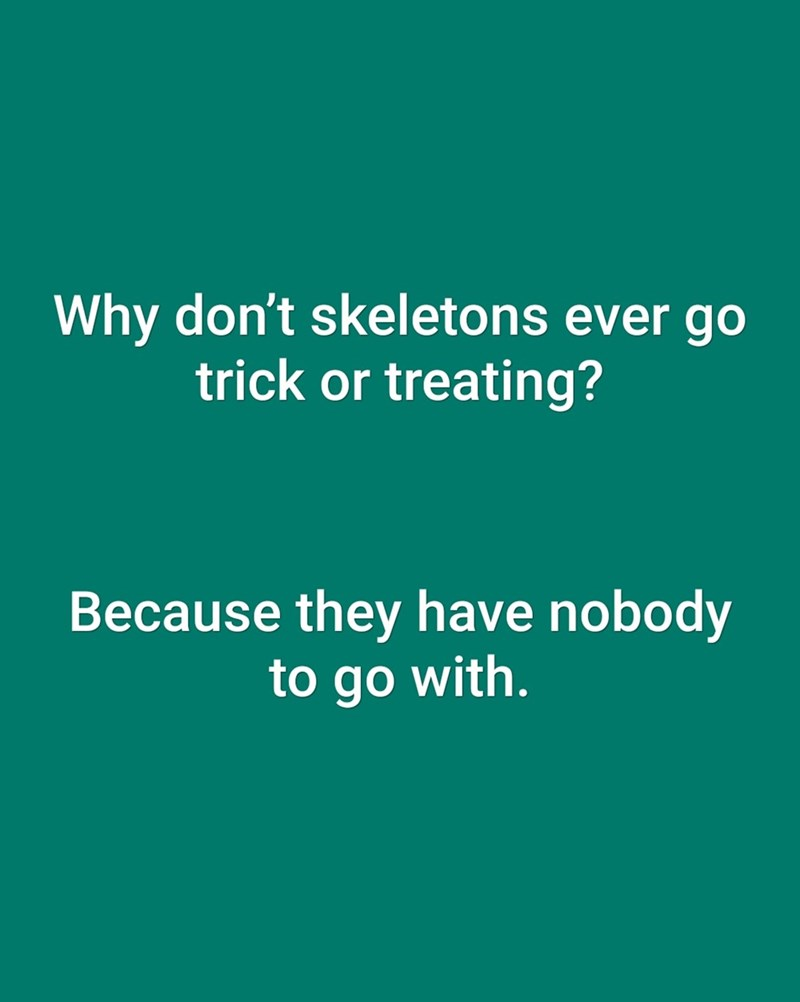 dad joke - Text - Why don't skeletons ever go trick or treating? Because they have nobody to go with.