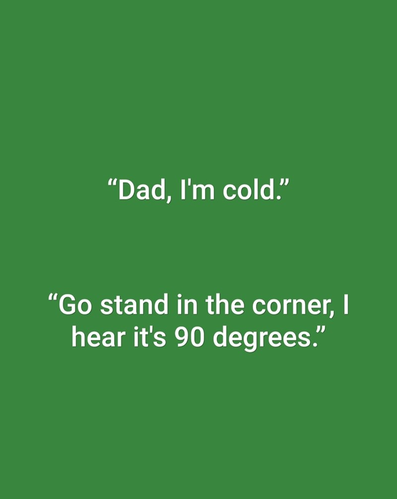 "dad joke - Green - ""Dad, I'm cold."" ""Go stand in the corner, I hear it's 90 degrees."""