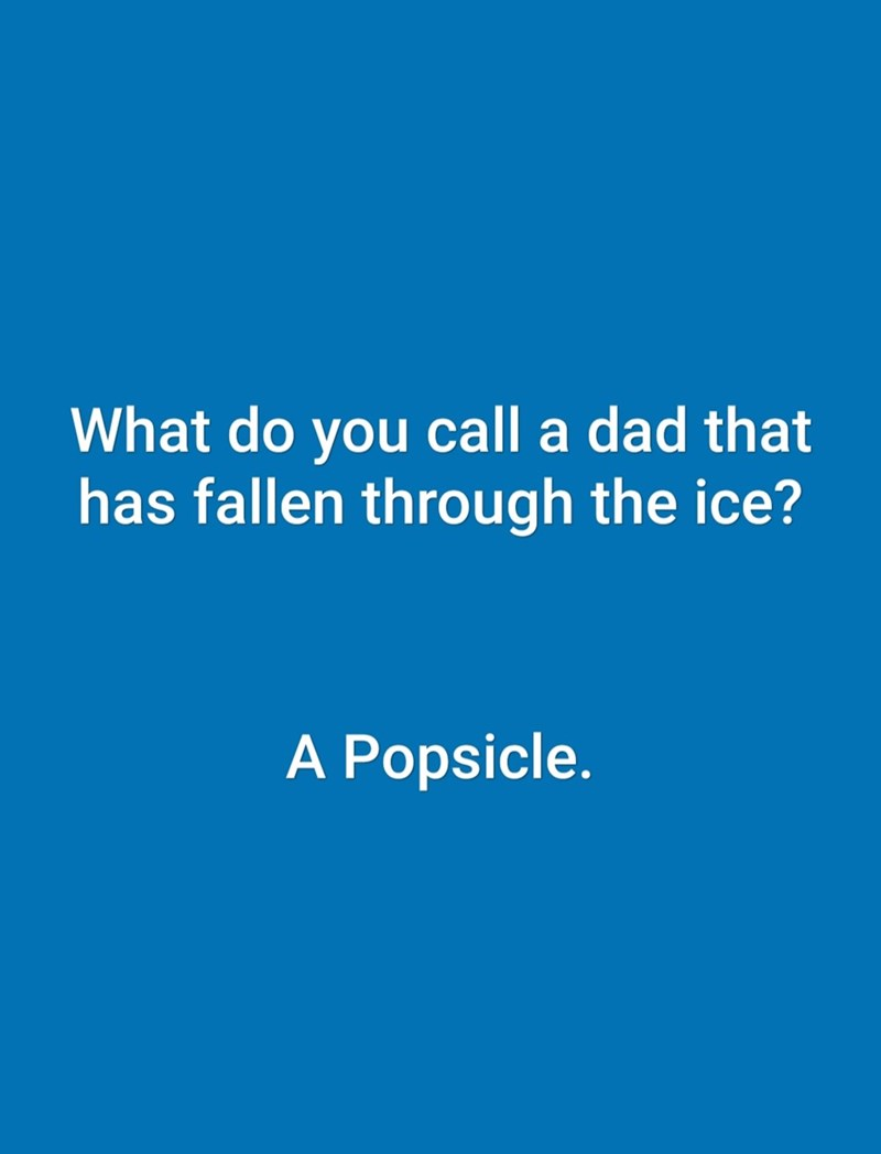 dad joke - Text - What do you call a dad that has fallen through the ice? A Popsicle.