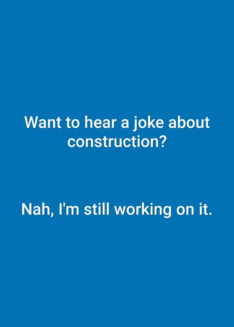 Text - Want to hear a joke about construction? Nah, I'm still working on it.