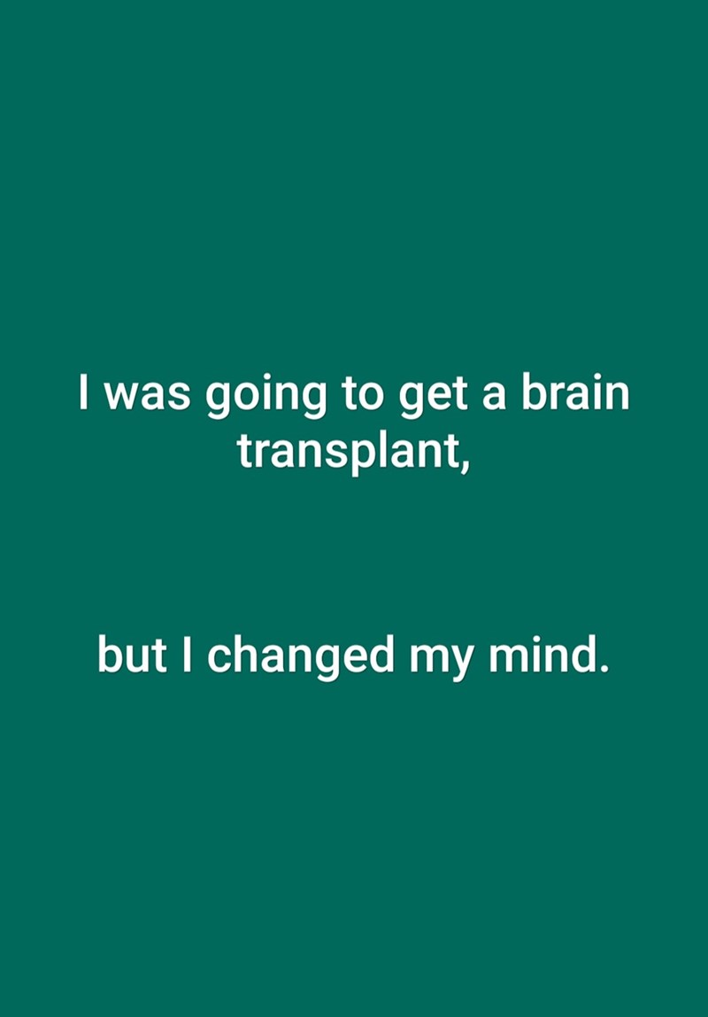Text - I was going to get a brain transplant, but I changed my mind.