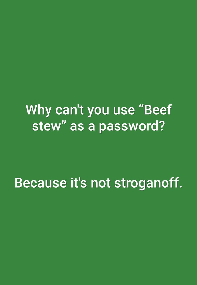 """Green - Why can't you use """"Beef stew"""" as a password? Because it's not stroganoff."""