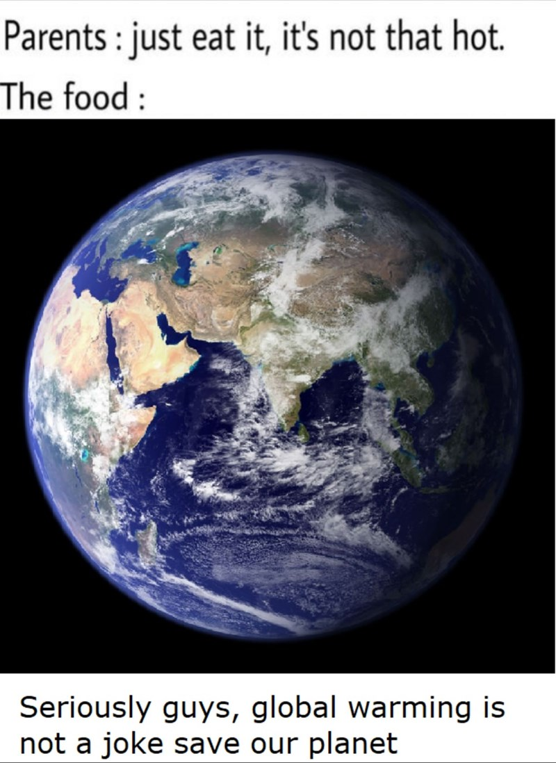 sexy memes - Planet - Parents: just eat it, it's not that hot. The food: Seriously guys, global warming not a joke save our planet