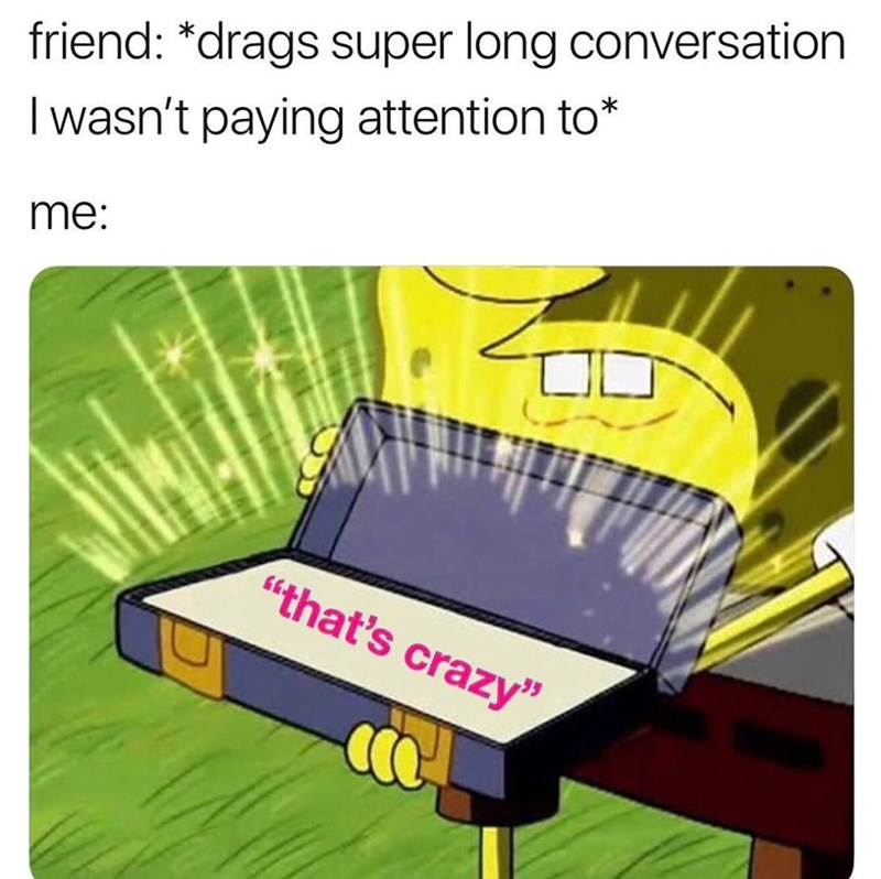 "Funny meme about dragging conversation and pretending to listen, saying ""that's crazy"""