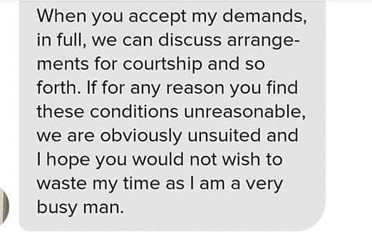 neckbeard cringe text - Text - When you accept my demands, in full, we can discuss arrange- ments for courtship and so forth. If for any reason you find these conditions unreasonable, we are obviously unsuited and I hope you would not wish to waste my time as I am a very busy man.