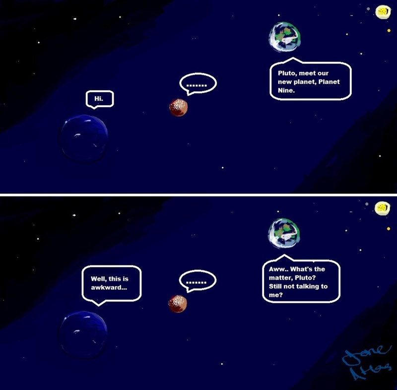 Sky - Pluto, meet our new planet, Planet Nine. Hi. Aww.. What's the Well, this is matter, Pluto? Still not talking to awkward... me? ne