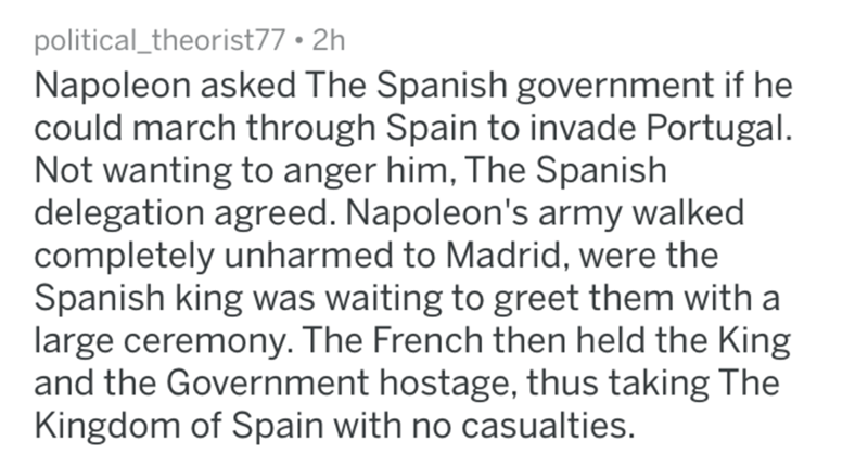 askreddit historical - Text - political_theorist77 2h Napoleon asked The Spanish government if he could march through Spain to invade Portugal. Not wanting to anger him, The Spanish delegation agreed. Napoleon's army walked completely unharmed to Madrid, were the Spanish king was waiting to greet them with a large ceremony. The French then held the King and the Government hostage, thus taking The Kingdom of Spain with no casualties.