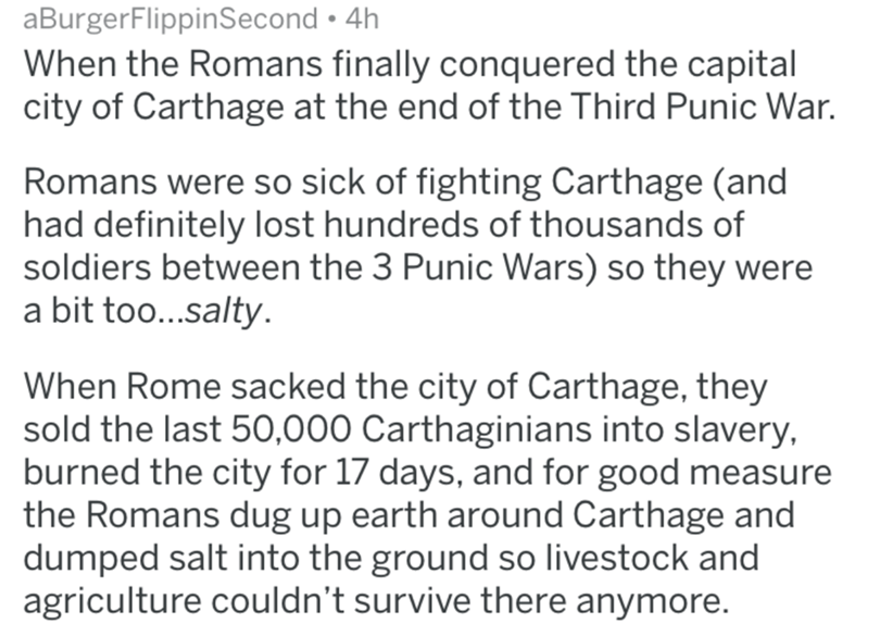 historical fuck you - Text - aBurgerFlippinSecond 4h When the Romans finally conquered the capital city of Carthage at the end of the Third Punic War. Romans were so sick of fighting Carthage (and had definitely lost hundreds of thousands of soldiers between the 3 Punic Wars) so they were a bit too...salty