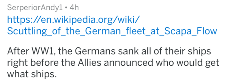 askreddit historical - Text - SerperiorAndy1 4h https://en.wikipedia.org/wiki/ Scuttling_of_the_German_fleet_at_Scapa_Flow After WW1, the Germans sank all of their ships right before the Allies announced who would get what ships.