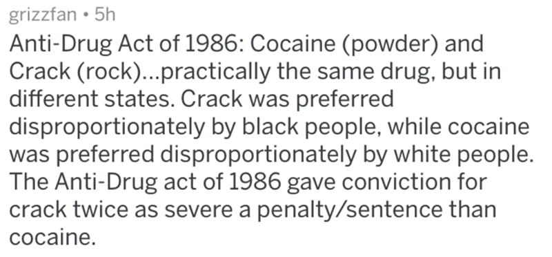 historical fuck you - Text - grizzfan 5h Anti-Drug Act of 1986: Cocaine (powder) and Crack (rock)...practically the same drug, but in different states. Crack was preferred disproportionately by black people, while cocaine was preferred disproportionately by white people. The Anti-Drug act of 1986 gave conviction for crack twice as severe a penalty/sentence than cocaine.