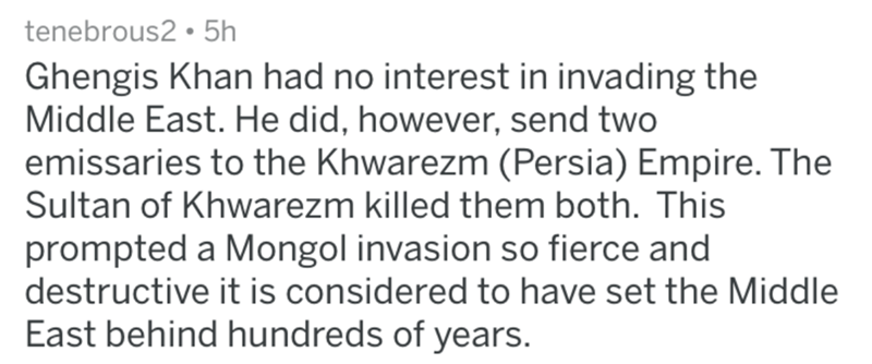 askreddit historical - Text - tenebrous2 5h Ghengis Khan had no interest in invading the Middle East. He did, however, send two emissaries to the Khwarezm (Persia) Empire. The Sultan of Khwarezm killed them both. This prompted a Mongol invasion so fierce and destructive it is considered to have set the Middle East behind hundreds of years.