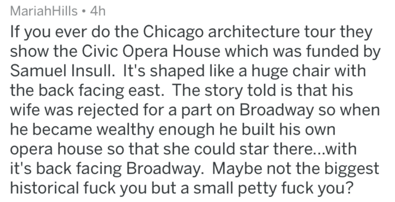 askreddit historical - Text - MariahHills 4h If you ever do the Chicago architecture tour they show the Civic Opera House which was funded by Samuel Insull. It's shaped like a huge chair with the back facing east. The story told is that his wife was rejected for a part on Broadway so when he became wealthy enough he built his own opera house so that she could star there...with it's back facing Broadway. Maybe not the biggest historical fuck you but a small petty fuck you?
