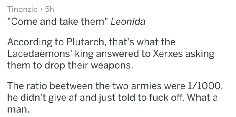 "historical fuck you - Text - Tinonzio 5h ""Come and take them"" Leonida According to Plutarch, that's what the Lacedaemons' king answered to Xerxes asking them to drop their weapons. The ratio beetween the two armies were 1/1000, he didn't give af and just told to fuck off. What a man."
