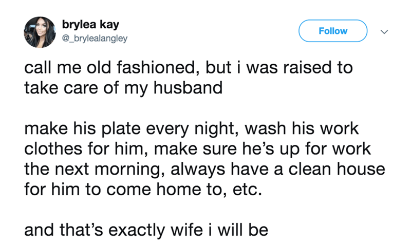 wife tweets - Text - brylea kay @_brylealangley Follow call me old fashioned, but i was raised to take care of my husband make his plate every night, wash his work clothes for him, make sure he's up for work the next morning, always have a clean house for him to come home to, etc and that's exactly wife i will be