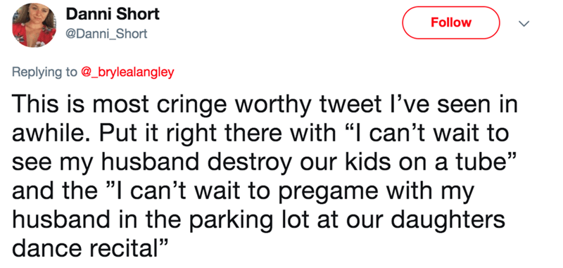 """wife tweets - Text - Danni Short Follow @Danni_Short Replying to @_brylealangley This is most cringe worthy tweet I've seen in awhile. Put it right there with """"I can't wait to see my husband destroy our kids on a tube"""" and the """"I can't wait to pregame with my husband in the parking lot at our daughters dance recital"""""""