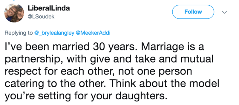 wife tweets - Text - LiberalLinda Follow @LSoudek Replying to @_brylealangley @MeekerAddi I've been married 30 years. Marriage is a partnership, with give and take and mutual respect for each other, not one person catering to the other. Think about the model you're setting for your daughters.