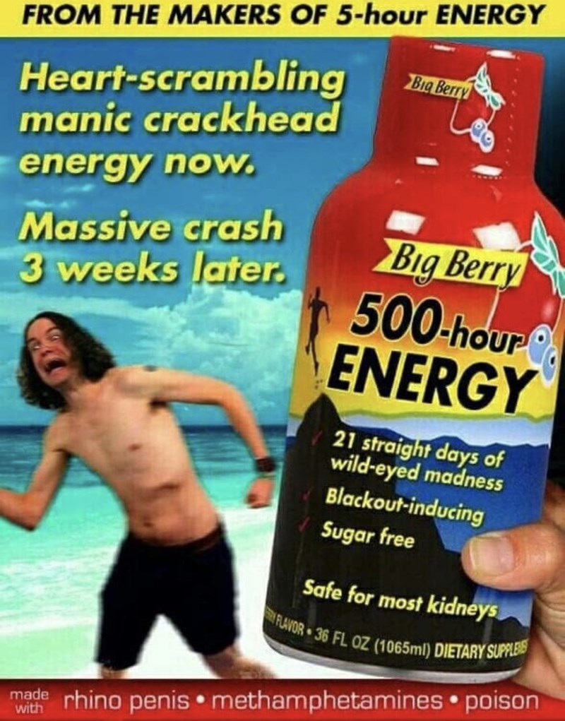 Muscle - FROM THE MAKERS OF 5-hour ENERGY Heart-scrambling manic crackhead Big Berry energy now. Massive crash 3 weeks later. Big Berry 500-hour ENERGY 21 straight days of wild-eyed madness Blackout-inducing Sugar free Safe for most kidneys FLAVOR 36 FL OZ (1065ml) DIETARY SUPPLERS made rhino penis methamphetamines poison with