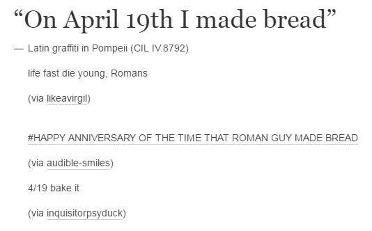 """Text - """"On April 19th I made bread"""" 22 Latin graffiti in Pompeii (CIL IV.8792) life fast die young, Romans (via likeavirgil) #HAPPY ANNIVERSARY OF THE TIME THAT ROMAN GUY MADE BREAD (via audible-smiles) 4/19 bake it (via inquisitorpsyduck)"""